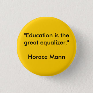"""Education is the great equalizer.""Horace Mann Pinback Button"