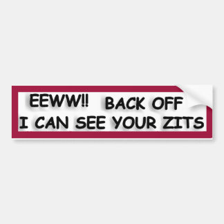 EEWW! Back off I can see your zits Bumper Sticker