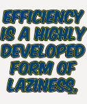 Efficiency is a highly developed form of laziness tshirts