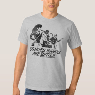 Eighties Bands Are BETTER T Shirt