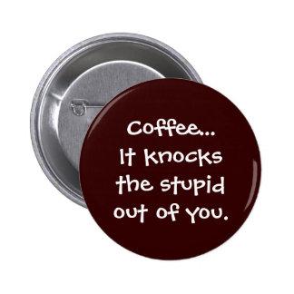El café golpea el estúpido fuera de usted botón pin