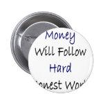 El dinero seguirá el trabajo honesto duro pins