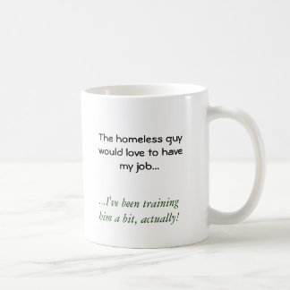 El individuo sin hogar amaría tener mi trabajo…,… tazas de café