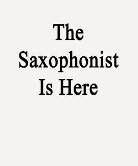 El saxofonista está aquí camisetas