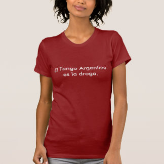 El Tango Argentino es la droga. T-Shirt