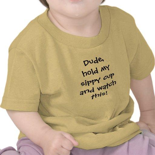 ¡El tipo, sostiene mi taza sippy y mira esto! Camisetas