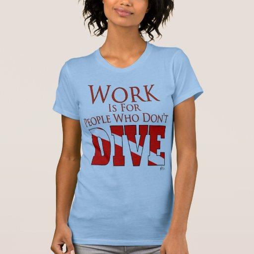 El trabajo está para la gente que no se zambulle camiseta