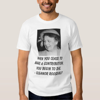 eleanor_roosevelt_1949, When you cease to make ... T-shirt