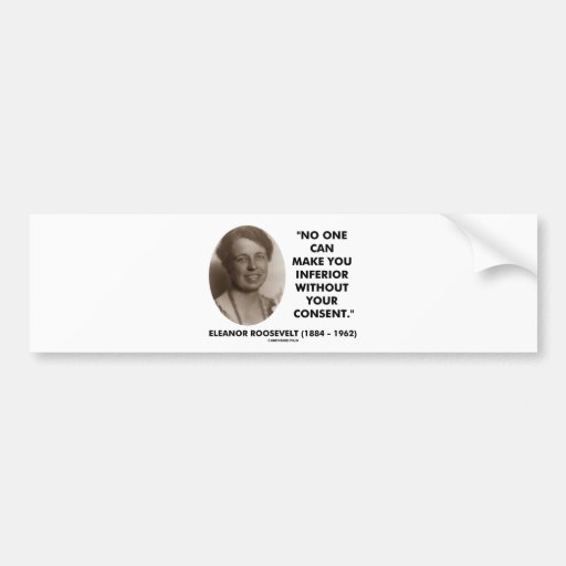 Eleanor Roosevelt No One Can Make You Inferior Bumper Stickers