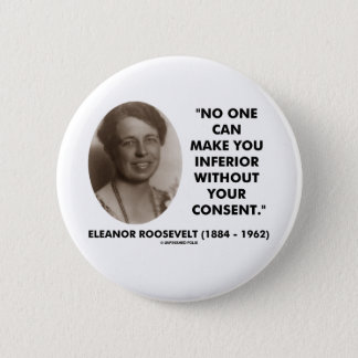 Eleanor Roosevelt No One Can Make You Inferior Pinback Button