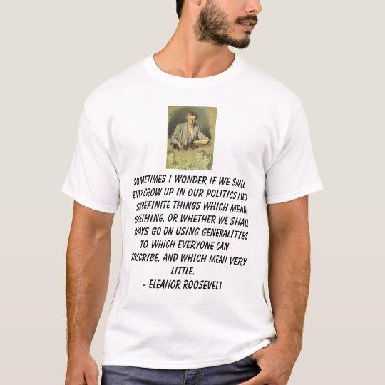 Eleanor Roosevelt, Sometimes I wonder if we sha... T-Shirt