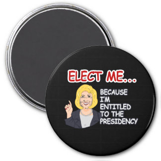 Elect Hillary - because I'm entitled to the Presid Magnet