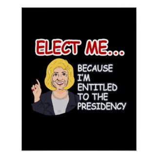 Elect Hillary - because I'm entitled to the Presid Poster