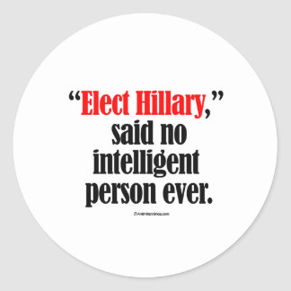 Elect Hillary said no intelligent person ever Classic Round Sticker