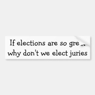 Elections are so great, why don't we elect jurie bumper sticker