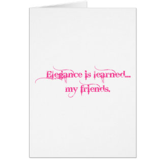 Elegance Is Learned... My Friends Card
