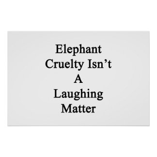 Elephant Cruelty Isn't A Laughing Matter Poster