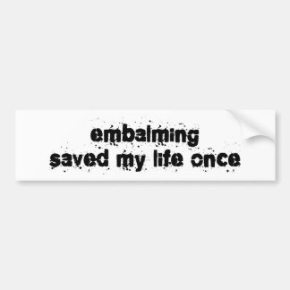 Embalming Saved My Life Once Bumper Stickers