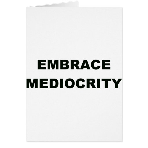 Embrace Mediocrity Greeting Cards