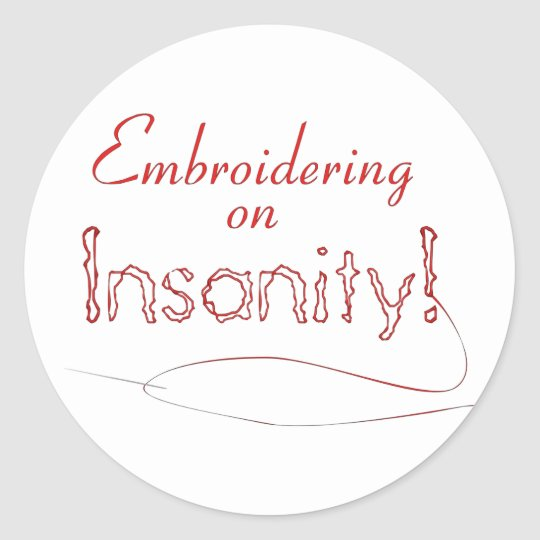 Embroidering on Insanity! Classic Round Sticker
