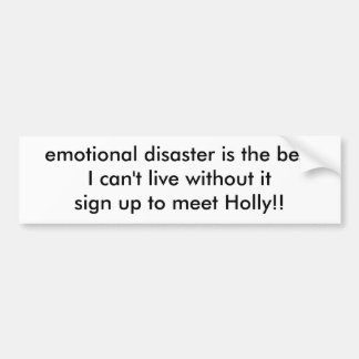 emotional disaster is the bestI can't live with... Bumper Sticker