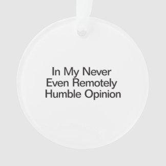 En mi nunca incluso opinión remotamente humilde