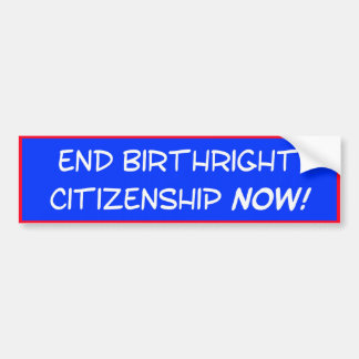 End birthright citizenship NOW! Bumper Sticker