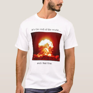 End of the World......i feel fine t-shirt