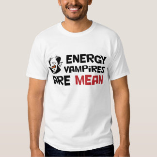 Energy Vampires Are Mean T Shirt