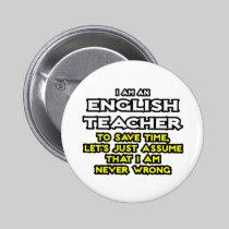 English Teacher...Assume I Am Never Wrong 2 Inch Round Button