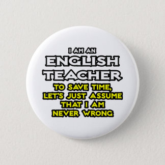 English Teacher...Assume I Am Never Wrong Pinback Button