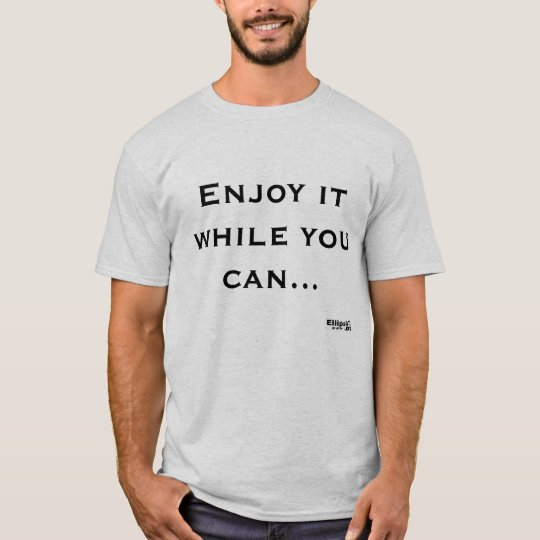 Enjoy it while you can T-Shirt