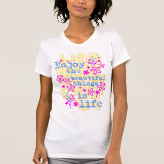 ENJOY THE BEAUTIFUL THINGS IN LIFE T SHIRTS