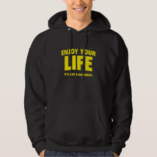 Enjoy Your Life. It's Not A Rehearsal. Hoodies