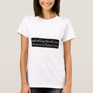 Enough with being PC, from now on I'm Christian... T-Shirt