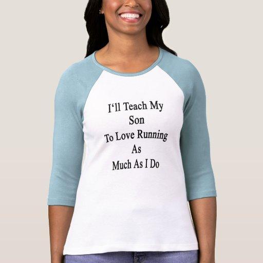 Enseñaré a mi hijo a amar el correr tanto como lo  tshirts