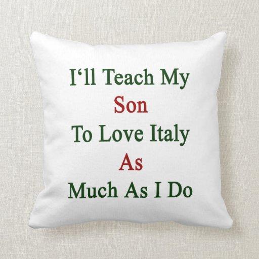 Enseñaré a mi hijo a amar Italia tanto como lo hag Cojin