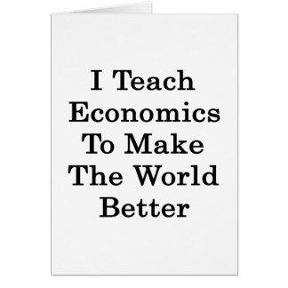 Enseño a la economía para hacer el mundo mejor tarjeta de felicitación
