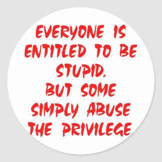 Entitled To Be Stupid Some Abuse The Privilege Classic Round Sticker