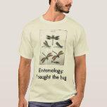 Entomology: I caught the bug T-Shirt