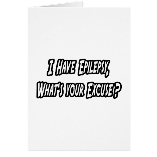 Epilepsy...Your Excuse? Greeting Card