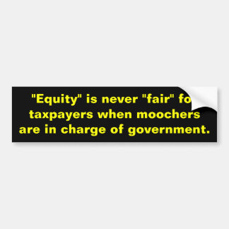 """Equity is never fair""""for taxpayers when moochers bumper stickers"""