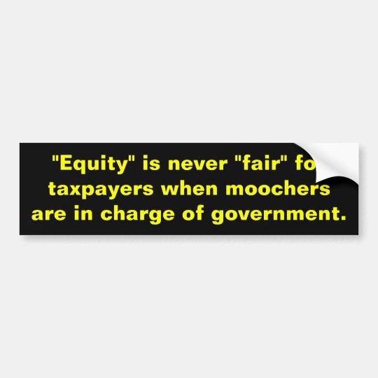 """Equity is never fair""""for taxpayers when moochers bumper sticker"""