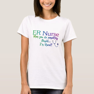 ER NURSE WHEN YOU DO SOMETHING STUPID I'M THE T-Shirt