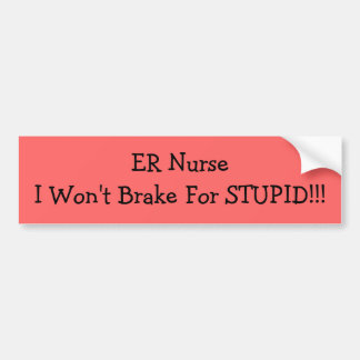 ER NurseI Won't Brake For STUPID!!! Bumper Sticker Car Bumper Sticker