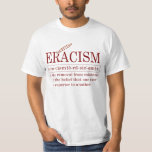 """ERACISM T-Shirt<br><div class=""""desc"""">ERACISM: The removal from existence of the belief that one race is superior to another.</div>"""