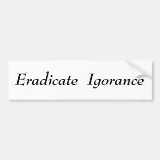 Eradicate  Igorance Car Bumper Sticker