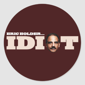Eric Holder is an Idiot Classic Round Sticker