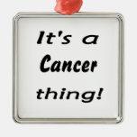 ¡Es una cosa del cáncer! Ornamento Para Arbol De Navidad