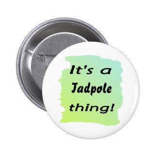 ¡Es una cosa del tadpole! Pin Redondo De 2 Pulgadas